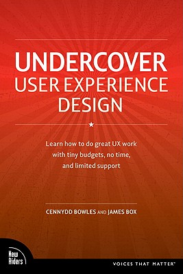 Undercover User Experience: Learn How to Do Great UX Work with Tiny Budgets, No Time, and Limited Support - Bowles, Cennydd, and Box, James