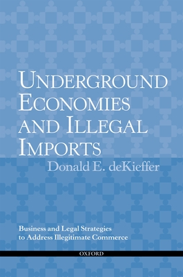 Underground Economies and Illegal Imports: Business and Legal Strategies to Address Illegitimate Commerce - DeKieffer, The Late Donald