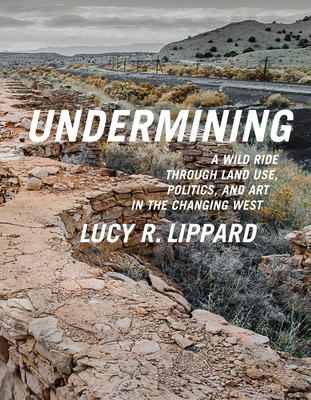 Undermining: A Wild Ride in Words and Images Through Land Use Politics in the Changing West - Lippard, Lucy R