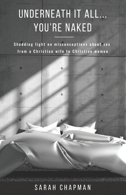 Underneath it All... You're Naked: Shedding light on misconceptions about sex from a Christian wife to Christian women - Chapman, Sarah