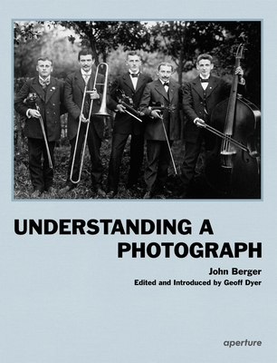 Understanding a Photograph - Berger, John, and Dyer, Geoff (Editor)