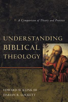 Understanding Biblical Theology: A Comparison of Theory and Practice - Klink III, Edward W, and Lockett, Darian R
