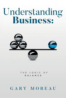 Understanding Business: The Logic of Balance - Moreau, Gary