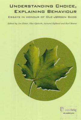 Understanding Choice, Explaining Behaviour: Essays in Honour of OLE-Joergen Skog - Elster, Jon (Editor), and Gjelsvik, Olav (Editor), and Hylland, Aanund (Editor)