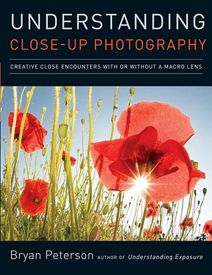 Understanding Close-Up Photography: Creative Close Encounters with or Without a Macro Lens - Peterson, Bryan