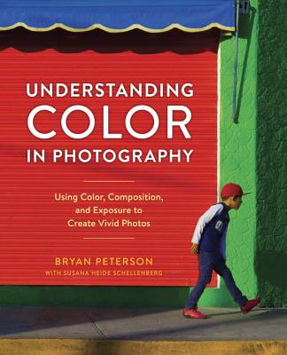 Understanding Color in Photography: Using Color, Composition, and Exposure to Create Vivid Photos - Peterson, Bryan, and Heide Schellenberg, Susana