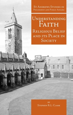 Understanding Faith: Religious Belief and Its Place in Society - Clark, Stephen R L