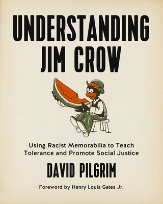 Understanding Jim Crow: Using Racist Memorabilia to Teach Tolerance and Promote Social Justice - Pilgrim, David, Professor, PSE, and Gates Jr, Henry Louis (Foreword by)