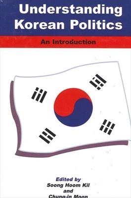 Understanding Korean Politics: An Introduction - Kil, Soong Hoom (Editor)