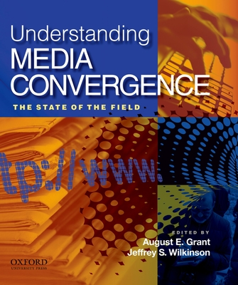Understanding Media Convergence: The State of the Field - Grant, August E (Editor), and Wilkinson, Jeffrey S (Editor)