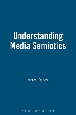 Understanding Media Semiotics - Danesi, Marcel, PH.D.