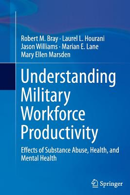 Understanding Military Workforce Productivity: Effects of Substance Abuse, Health, and Mental Health - Bray, Robert M, and Hourani, Laurel L, and Williams, Jason, MD