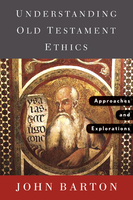 Understanding Old Testament Ethics: Approaches and Explorations - Barton, John