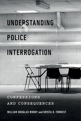 Understanding Police Interrogation: Confessions and Consequences - Woody, William Douglas, and Forrest, Krista D, and Greene, Edie (Foreword by)