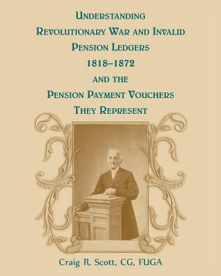 Understanding Revolutionary War and Invalid Pension Ledgers 1818-1872, and Pension Payment Vouchers They Represent - Scott, Craig R