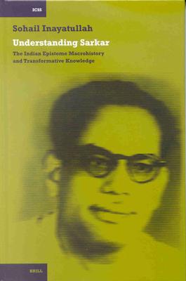 Understanding Sarkar: The Indian Episteme, Macrohistory and Transformative Knowledge - Inayatullah, Sohail