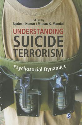Understanding Suicide Terrorism: Psychosocial Dynamics - Kumar, Updesh (Editor), and Mandal, Manas K. (Editor)