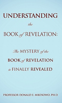Understanding the Book of Revelation: The Mystery of the Book of Revelation Is Finally Revealed - Mbosowo, Ph D Professor Donald E