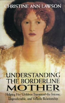 Understanding the Borderline Mother: Helping Her Children Transcend the Intense, Unpredictable, and Volatile Relationship - Lawson, Christine Ann