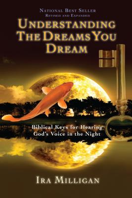 Understanding the Dreams You Dream: Biblical Keys for Hearing God's Voice in the Night - Milligan, Ira