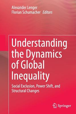 Understanding the Dynamics of Global Inequality: Social Exclusion, Power Shift, and Structural Changes - Lenger, Alexander (Editor), and Schumacher, Florian (Editor)