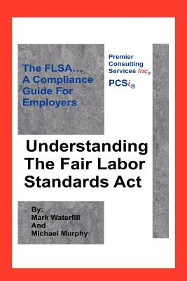 Understanding the Fair Labor Standards ACT: The Flsa... a Compliance Guide for Employers - Murphy, Michael, and Waterfill, Mark