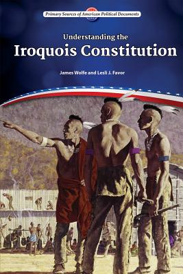 Understanding the Iroquois Constitution - Wolfe, James, and Favor, Lesli J, PhD