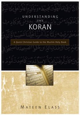 Understanding the Koran: A Quick Christian Guide to the Muslim Holy Book - Elass, Mateen