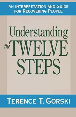 Understanding the Twelve Steps an Interpretation and Guide for Recovering - Gorski, Terence T