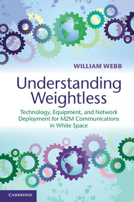 Understanding Weightless: Technology, Equipment, and Network Deployment for M2M Communications in White Space - Webb, William