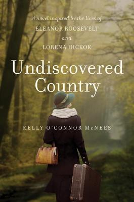 Undiscovered Country: A Novel Inspired by the Lives of Eleanor Roosevelt and Lorena Hickok - McNees, Kelly O'Connor