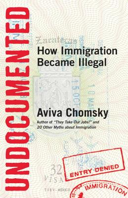 Undocumented: How Immigration Became Illegal - Chomsky, Aviva