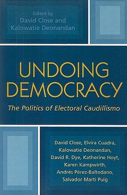 Undoing Democracy: The Politics of Electoral Caudillismo - Close, David (Editor), and Deonandan, Kalowatie (Editor), and Cuadra, Elvira (Contributions by)