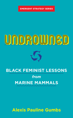 Undrowned: Black Feminist Lessons from Marine Mammals - Gumbs, Alexis Pauline, and Brown, Adrienne Maree (Foreword by)