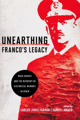 Unearthing Franco's Legacy: Mass Graves and the Recovery of Historical Memory in Spain - Jerez-Farran, Carlos (Editor), and Amago, Samuel (Editor)