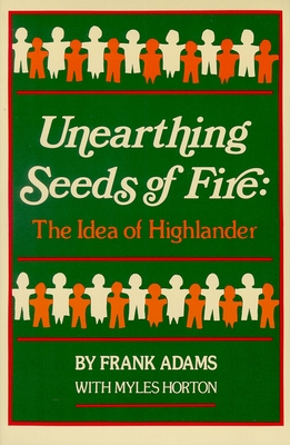 Unearthing Seeds of Fire: The Idea of Highlander - Adams, Frank C, and Horton, Myles