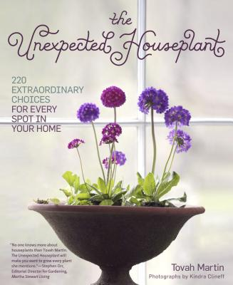 Unexpected Houseplant: 220 Extraordinary Choices for Every Spot in Your Home - Martin, Tovah, and Clineff, Kindra