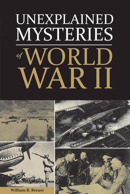 Unexplained Mysteries of World War II - Breuer, William
