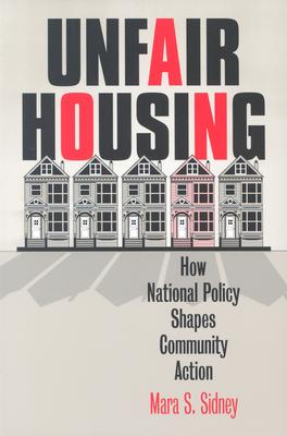 Unfair Housing: How National Policy Shapes Community Action - Sidney, Mara S