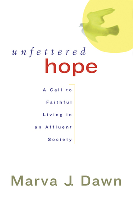 Unfettered Hope: A Call to Faithful Living in an Affluent Society - Dawn, Marva J