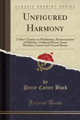 Unfigured Harmony: A Short Treatise on Modulation, Harmonization of Melodies, Unfigured Basses, Inner Melodies, Canons and Ground Basses (Classic Reprint) - Buck, Percy Carter