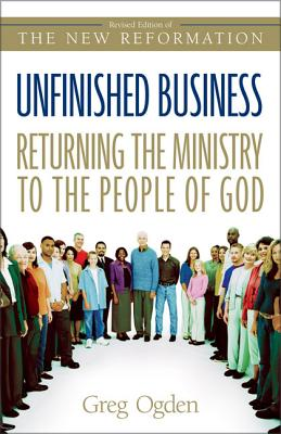 Unfinished Business: Returning the Ministry to the People of God - Ogden, Greg, Mr.