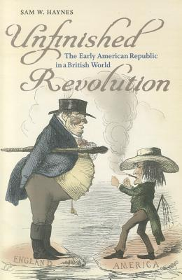 Unfinished Revolution: The Early American Republic in a British World - Haynes, Sam W