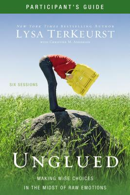 Unglued Participant's Guide: Making Wise Choices in the Midst of Raw Emotions - TerKeurst, Lysa