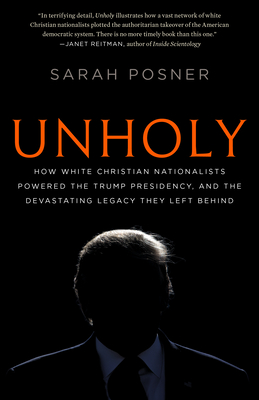 Unholy: How White Christian Nationalists Powered the Trump Presidency, and the Devastating Legacy They Left Behind - Posner, Sarah