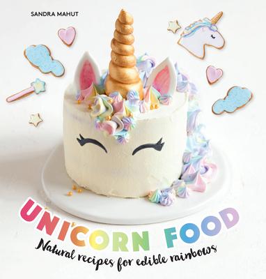 Unicorn Food: Natural Recipes for Edible Rainbows - Mahut, Sandra
