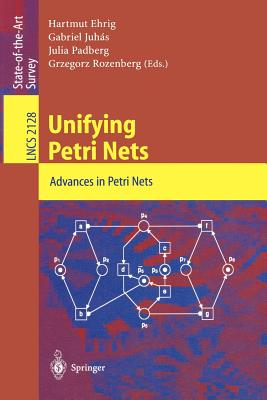 Unifying Petri Nets: Advances in Petri Nets - Ehrig, Hartmut (Editor), and Juhas, Gabriel (Editor), and Padberg, Julia (Editor)