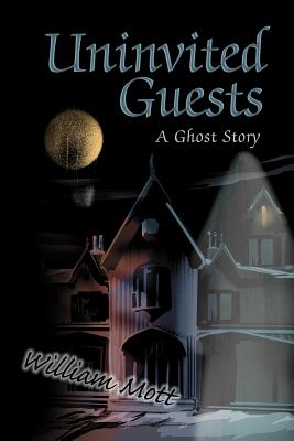 Uninvited Guests: A Ghost Story - Mott, William