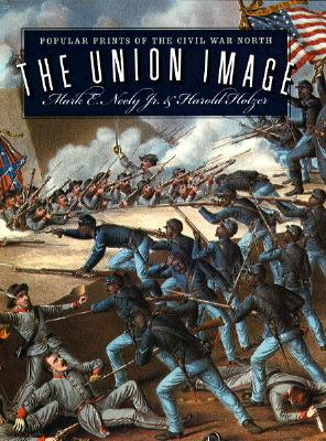 Union Image: Popular Prints of the Civil War North - Neely, Mark E, PhD, and Holzer, Harold