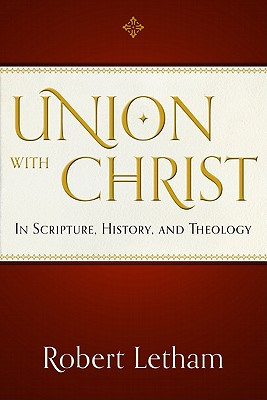 Union with Christ: In Scripture, History, and Theology - Letham, Robert